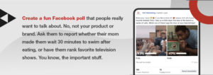 Facebook polls are great for engagement, but need to be focus on fun rather than your brand.