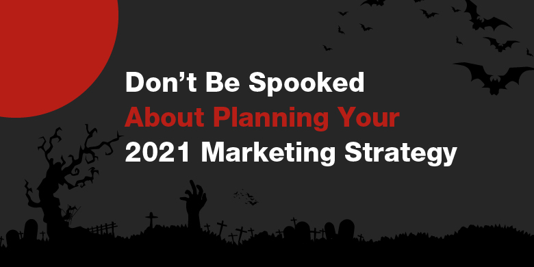 Feeling spooked by uncertain times? Don't let fear impact your marketing strategy for 2021.