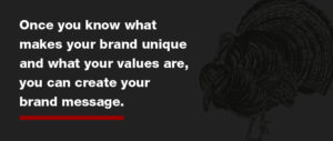 What makes your brand stand out from the competition? Nail this down to make your brand message powerful.